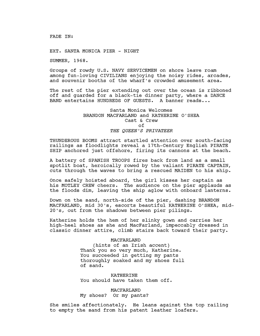 """Page one of my copyrighted screenplay """"Cul-de-sac Cavaliers"""" for graphic novelsFADE IN: EXT. SANTA MONICA PIER - NIGHT  SUMMER, 1968. Groups of rowdy U.S. NAVY SERVICEMEN on shore leave roam among fun-loving CIVILIANS enjoying the noisy rides, arcades, and souvenir booths of the wharf's crowded amusement area.     The rest of the pier extending out over the ocean is ribboned off and guarded for a black-tie dinner party, where a DANCE BAND entertains HUNDREDS OF GUESTS.  A banner reads... Santa Monica Welcomes BRANDON MACFARLAND and KATHERINE O'SHEA  Cast & Crew  of THE QUEEN'S PRIVATEER THUNDEROUS BOOMS attract startled attention over south-facing railings as floodlights reveal a 17th-Century English PIRATE SHIP anchored just offshore, firing its cannons at the beach.    A battery of SPANISH TROOPS fires back from land as a small spotlit boat, heroically rowed by the valiant PIRATE CAPTAIN, cuts through the waves to bring a rescued MAIDEN to his ship.    Once safely hoisted aboard, the girl kisses her captain as his MOTLEY CREW cheers.  The audience on the pier applauds as the floods dim, leaving the ship aglow with onboard lanterns. Down on the sand, north-side of the pier, dashing BRANDON MACFARLAND, mid 30's, escorts beautiful KATHERINE O'SHEA, mid-20's, out from the shadows between pier pilings.   Katherine holds the hem of her slinky gown and carries her high-heel shoes as she and MacFarland, impeccably dressed in classic dinner attire, climb stairs back toward their party. MACFARLAND (hints of an Irish accent) Thank you so very much, Katherine.  You succeeded in getting my pants thoroughly soaked and my shoes full of sand. KATHERINE You should have taken them off. MACFARLAND My shoes?  Or my pants? She smiles affectionately.  He leans against the top railing to empty the sand from his patent leather loafers, little knowing that one day far in the future he would be come one of the Cul-de-sac Cavaliers."""